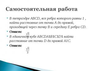 Самостоятельная работаВ тетраэдре ABCD, все ребра которого равны 1 , найти расст