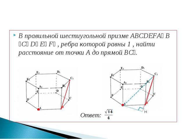 В правильной шестиугольной призме ABCDEFA₁ B ₁C₁ D₁ E₁ F₁ , ребра которой равны 1 , найти расстояние от точки A до прямой BC₁.