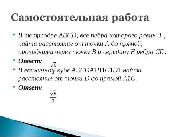 Самостоятельная работаВ тетраэдре ABCD, все ребра которого равны 1 , найти расстояние от точки A до прямой, проходящей через точку B и середину E ребра CD.Ответ:В единичном кубе ABCDA1B1C1D1 найти расстояние от точки D до прямой A1C.Ответ: