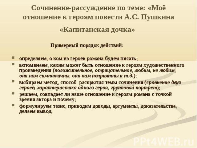 Сочинение-рассуждение по теме: «Моё отношение к героям повести А.С. Пушкина «Капитанская дочка» Примерный порядок действий:определяем, о ком из героев романа будем писать;вспоминаем, каким может быть отношение к героям художественного произведения (…