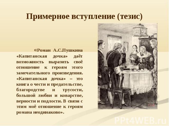 Примерное вступление (тезис) «Роман А.С.Пушкина «Капитанская дочка» даёт возможность выразить своё отношение к героям этого замечательного произведения. «Капитанская дочка» – это книга о чести и предательстве, благородстве и трусости, большой любви …