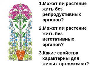 Может ли растение жить без репродуктивных органов?Может ли растение жить без вег
