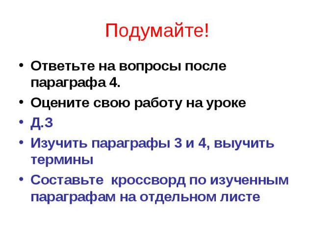 Подумайте!Ответьте на вопросы после параграфа 4.Оцените свою работу на урокеД.ЗИзучить параграфы 3 и 4, выучить терминыСоставьте кроссворд по изученным параграфам на отдельном листе