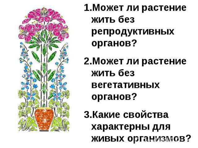 Может ли растение жить без репродуктивных органов?Может ли растение жить без вегетативных органов?3.Какие свойства характерны для живых организмов?