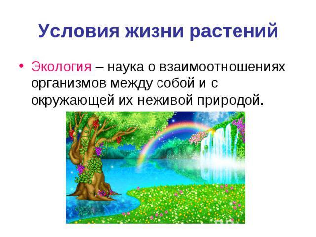 Условия жизни растенийЭкология – наука о взаимоотношениях организмов между собой и с окружающей их неживой природой.
