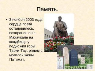 Память.3 ноября 2003 года сердце поэта остановилось, похоронен он в Махачкале на