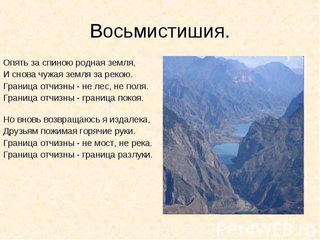 Восьмистишия.Опять за спиною родная земля,И снова чужая земля за рекою.Граница отчизны - не лес, не поля.Граница отчизны - граница покоя.Но вновь возвращаюсь я издалека,Друзьям пожимая горячие руки.Граница отчизны - не мост, не река.Граница отчизны …