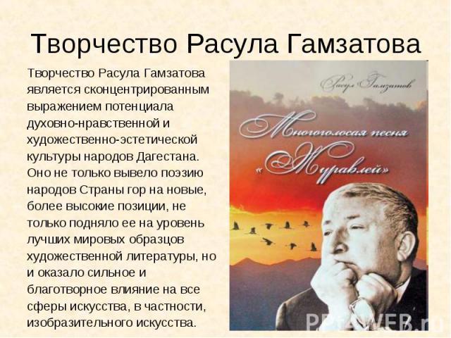 Творчество Расула ГамзатоваТворчество Расула Гамзатова является сконцентрированным выражением потенциала духовно-нравственной и художественно-эстетической культуры народов Дагестана. Оно не только вывело поэзию народов Страны гор на новые, более выс…