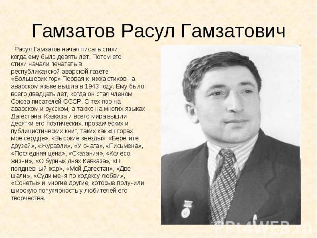 Гамзатов Расул Гамзатович Расул Гамзатов начал писать стихи, когда ему было девять лет. Потом его стихи начали печатать в республиканской аварской газете «Большевик гор» Первая книжка стихов на аварском языке вышла в 1943 году. Ему было всего двадца…