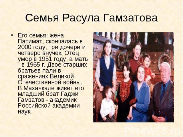 Семья Расула ГамзатоваЕго семья: жена Патимат, скончалась в 2000 году, три дочери и четверо внучек. Отец умер в 1951 году, а мать - в 1965 г. Двое старших братьев пали в сражениях Великой Отечественной войны. В Махачкале живет его младший брат Гаджи…