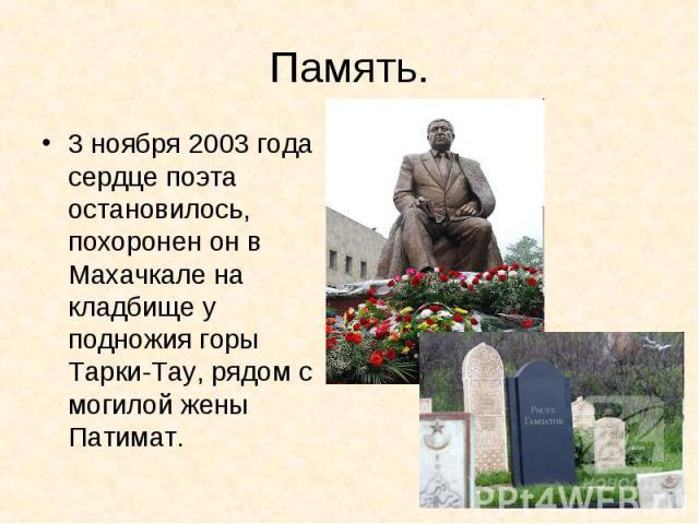 Память.3 ноября 2003 года сердце поэта остановилось, похоронен он в Махачкале на кладбище у подножия горы Тарки-Тау, рядом с могилой жены Патимат.