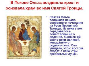 В Пскове Ольга воздвигла крест и основала храм во имя Святой Троицы. Святая Ольг
