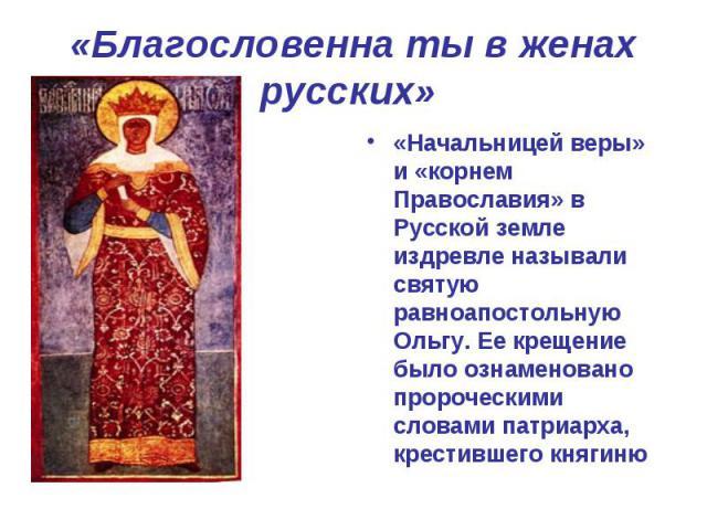 «Благословенна ты в женах русских» «Начальницей веры» и «корнем Православия» в Русской земле издревле называли святую равноапостольную Ольгу. Ее крещение было ознаменовано пророческими словами патриарха, крестившего княгиню