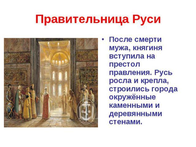 Правительница РусиПосле смерти мужа, княгиня вступила на престол правления. Русь росла и крепла, строились города окружённые каменными и деревянными стенами.