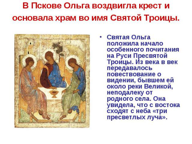 В Пскове Ольга воздвигла крест и основала храм во имя Святой Троицы. Святая Ольга положила начало особенного почитания на Руси Пресвятой Троицы. Из века в век передавалось повествование о видении, бывшем ей около реки Великой, неподалеку от родного …