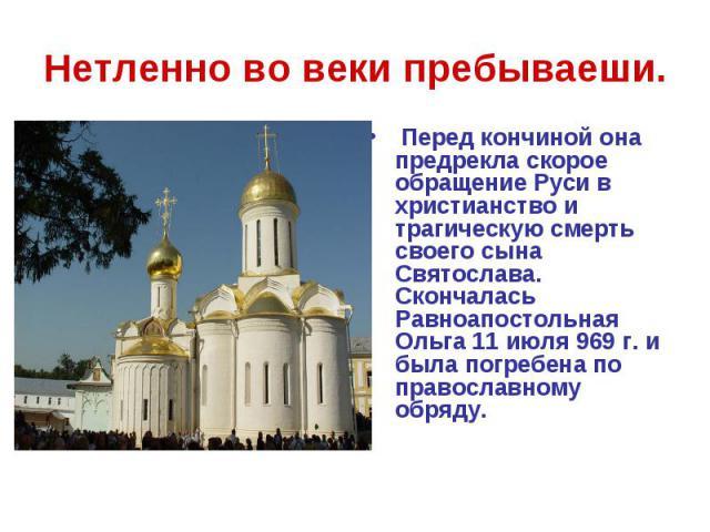 Нетленно во веки пребываеши. Перед кончиной она предрекла скорое обращение Руси в христианство и трагическую смерть своего сына Святослава. Скончалась Равноапостольная Ольга 11 июля 969 г. и была погребена по православному обряду.
