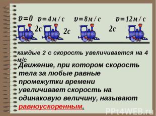 каждые 2 с скорость увеличивается на 4 м/сДвижение, при котором скорость тела за