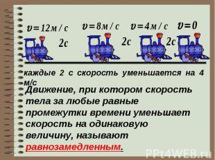 каждые 2 с скорость уменьшается на 4 м/сДвижение, при котором скорость тела за л
