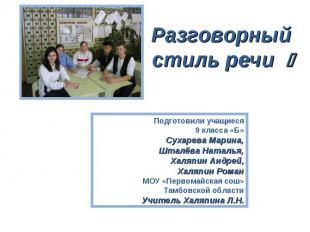 Разговорный стиль речи Подготовили учащиеся 9 класса «Б»Сухарева Марина,Шталёва