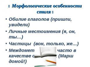 Морфологические особенности стиля Обилие глаголов (пришли, увидели)Личные местои