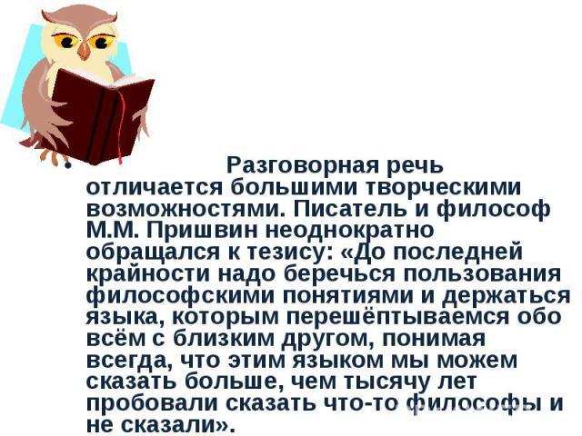 Разговорная речь отличается большими творческими возможностями. Писатель и философ М.М.Пришвин неоднократно обращался к тезису: «До последней крайности надо беречься пользования философскими понятиями и держаться языка, которым перешёптываемся обо …