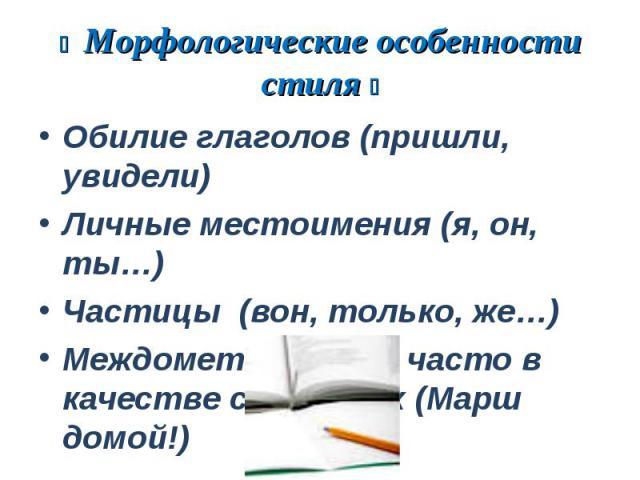 Морфологические особенности стиля Обилие глаголов (пришли, увидели)Личные местоимения (я, он, ты…)Частицы (вон, только, же…)Междометия (Ого!), часто в качестве сказуемых (Марш домой!)