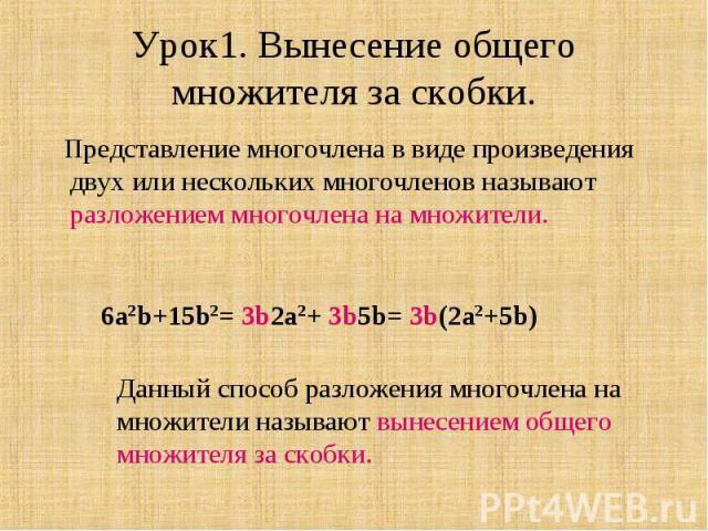 Урок1. Вынесение общего множителя за скобки. Представление многочлена в виде произведения двух или нескольких многочленов называют разложением многочлена на множители.6a2b+15b2= 3b2a2+ 3b5b= 3b(2a2+5b)Данный способ разложения многочлена на множители…