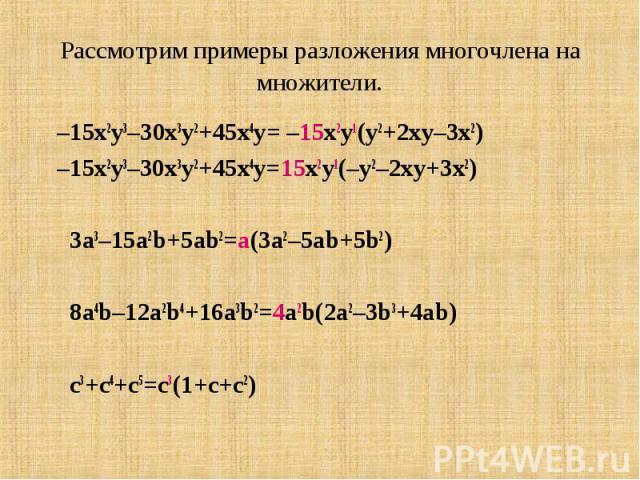 Рассмотрим примеры разложения многочлена на множители. –15x2y3–30x3y2+45x4y= –15x2y1(y2+2xy–3x2) –15x2y3–30x3y2+45x4y=15x2y1(–y2–2xy+3x2) 3a3–15a2b+5ab2=a(3a2–5ab+5b2) 8a4b–12a2b4+16a3b2=4a2b(2a2–3b3+4ab) c3+c4+c5=c3(1+c+c2)
