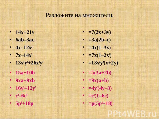 Разложите на множители. 14x+21y6ab–3ac4x–12x27x–14x313x3y2+26x2y3=7(2x+3y)= 3a(2b–c)=4x(1–3x)=7x(1–2x2)= 13x2y2(x+2y)15a+10b9xa+9xb16y3–12y2c3–6c45p3+18p=5(3a+2b)= 9x(a+b)= 4y2(4y–3)=c3(1–6c)=p(5p2+18)