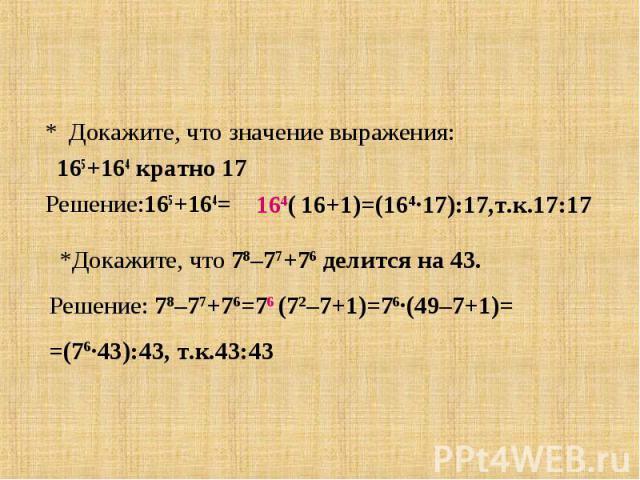 * Докажите, что значение выражения: 165+164 кратно 17 Решение:165+164=*Докажите, что 78–77+76 делится на 43.Решение: 78–77+76=76 (72–7+1)=76∙(49–7+1)==(76∙43):43, т.к.43:43