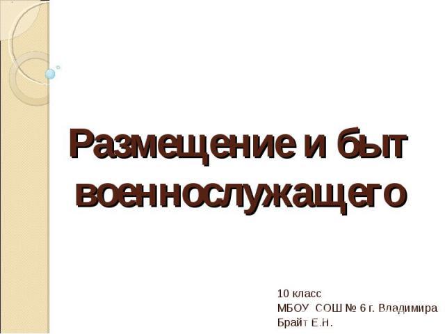 Размещение и быт военнослужащего 10 класс МБОУ СОШ № 6 г. Владимира Брайт Е.Н.
