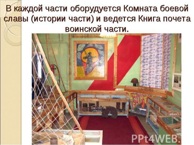 В каждой части оборудуется Комната боевой славы (истории части) и ведется Книга почета воинской части.