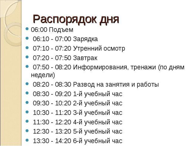 Распорядок дня06:00 Подъем 06:10 - 07:00 Заpядка 07:10 - 07:20 Утpенний осмотp 07:20 - 07:50 Завтpак 07:50 - 08:20 Инфоpмиpования, тpенажи (по дням недели) 08:20 - 08:30 Развод на занятия и pаботы 08:30 - 09:20 1-й учебный час 09:30 - 10:20 2-й учеб…
