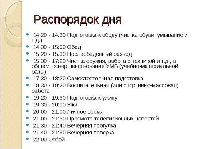 Распорядок дня 14:20 - 14:30 Подготовка к обеду (чистка обуви, умывание и т.д.) 14:30 - 15:00 Обед 15:20 - 15:30 Послеобеденный pазвод 15:30 - 17:20 Чистка оружия, работа с техникой и т.д., в общем, совершенствование УМБ (учебно-матеpиальной базы) 1…