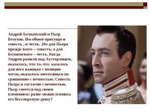 Андрей Болконский и Пьер Безухов. Им обоим присущи исовесть , и честь. .Но для П