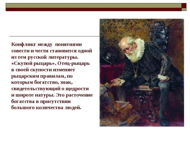 Конфликт между понятиями совести и чести становится одной из тем русской литературы.«Скупой рыцарь». Отец-рыцарь в своей скупости изменяет рыцарским правилам, по которым богатство, знак, свидетельствующий о щедрости и широте натуры. Это расточение б…