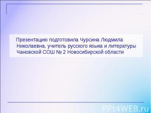 Презентацию подготовила Чурсина Людмила Николаевна, учитель русского языка и лит