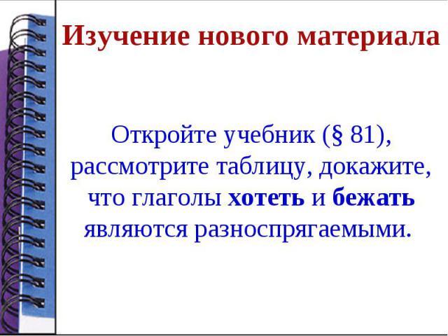 Изучение нового материалаОткройте учебник (§ 81), рассмотрите таблицу, докажите, что глаголы хотеть и бежать являются разноспрягаемыми.