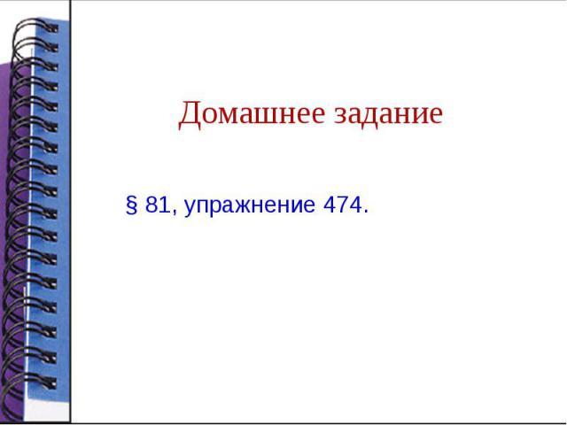 Домашнее задание§ 81, упражнение 474.