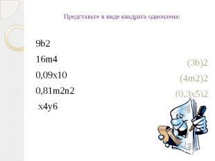 Представьте в виде квадрата одночлена:9b216m40,09x100,81m2n2 x4y6(3b)2(4m2)2(0,3