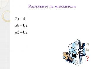 Разложите на множители2а – 4 ab – b2 a2 – b22(а – 2) b(b – b)?