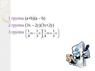 1 группа (a+b)(a – b)2 группа (3x – 2y)(3x+2y)3 группа