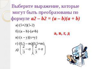 Выберите выражение, которые могут быть преобразованы по формуле a2 – b2 = (а – b