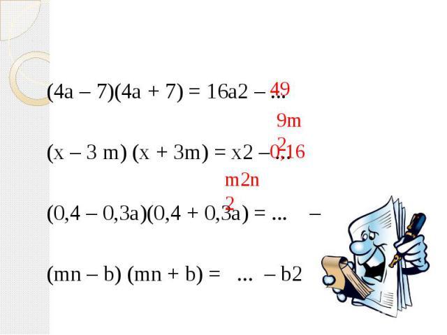 (4a – 7)(4a + 7) = 16a2 – ... (x – 3 m) (x + 3m) = x2 – ... (0,4 – 0,3a)(0,4 + 0,3a) = ... – 0,9a2 (mn – b) (mn + b) = ... – b2