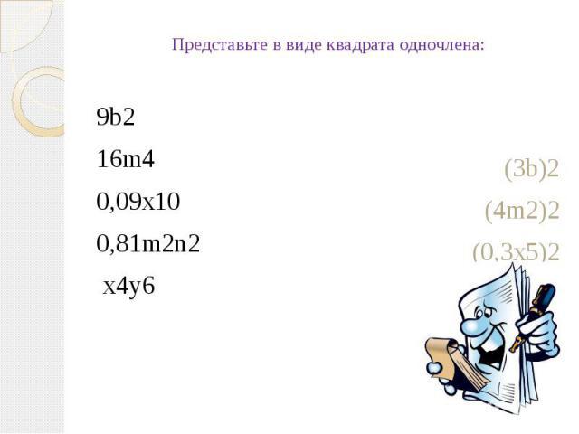 Представьте в виде квадрата одночлена:9b216m40,09x100,81m2n2 x4y6(3b)2(4m2)2(0,3x5)2(0,9mn)2 (x2y3)2