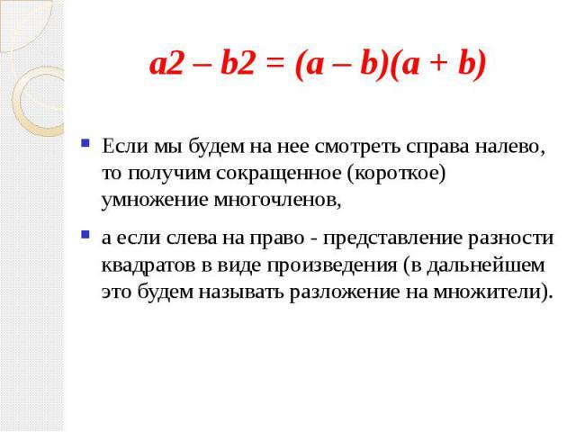 a2 – b2 = (а – b)(а + b)Если мы будем на нее смотреть справа налево, то получим сокращенное (короткое) умножение многочленов, а если слева на право - представление разности квадратов в виде произведения (в дальнейшем это будем называть разложение на…