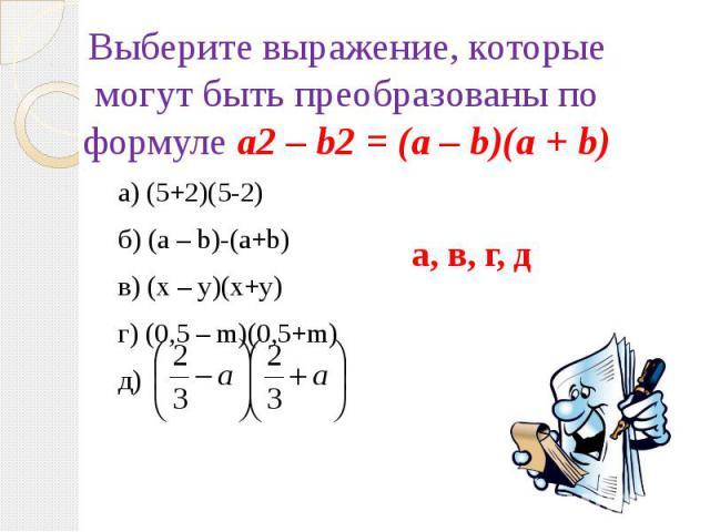 Выберите выражение, которые могут быть преобразованы по формуле a2 – b2 = (а – b)(а + b)а) (5+2)(5-2)б) (a – b)-(a+b)в) (x – y)(x+y)г) (0,5 – m)(0,5+m)д)