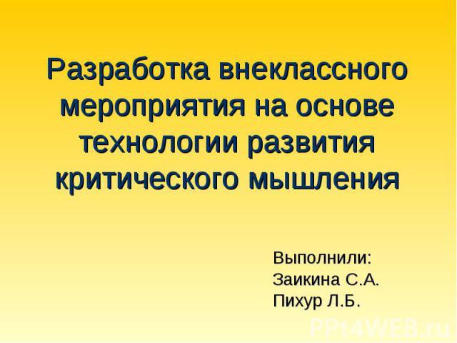 Разработка внеклассного мероприятия на основе технологии развития критического мышления Выполнили:Заикина С.А.Пихур Л.Б.