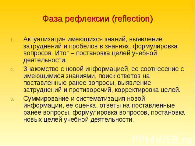 Фаза рефлексии (reflection) Актуализация имеющихся знаний, выявление затруднений и пробелов в знаниях, формулировка вопросов. Итог – постановка целей учебной деятельности.Знакомство с новой информацией, ее соотнесение с имеющимися знаниями, поиск от…