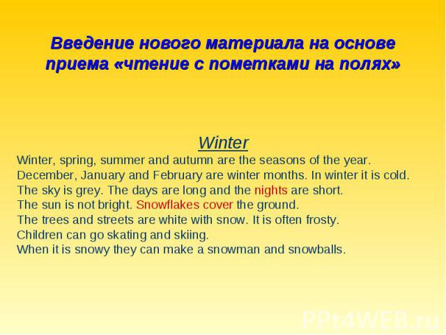 Введение нового материала на основе приема «чтение с пометками на полях»WinterWinter, spring, summer and autumn are the seasons of the year.December, January and February are winter months. In winter it is cold.The sky is grey. The days are long and…